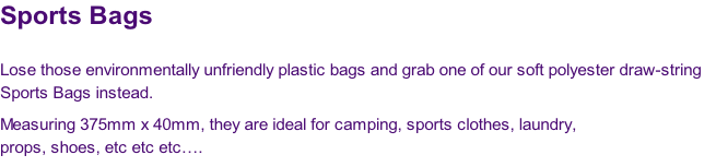 Sports Bags  Lose those environmentally unfriendly plastic bags and grab one of our soft polyester draw-string  Sports Bags instead.   Measuring 375mm x 40mm, they are ideal for camping, sports clothes, laundry,  props, shoes, etc etc etc….